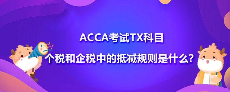 ACCA考试TX科目个税和企税中的抵减规则是什么?