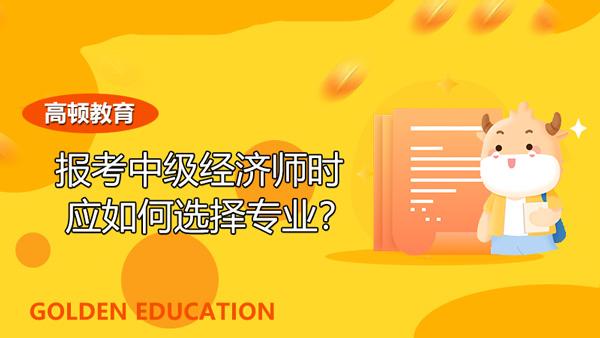 报考中级经济师时应如何选择专业?2021年的考生必看!