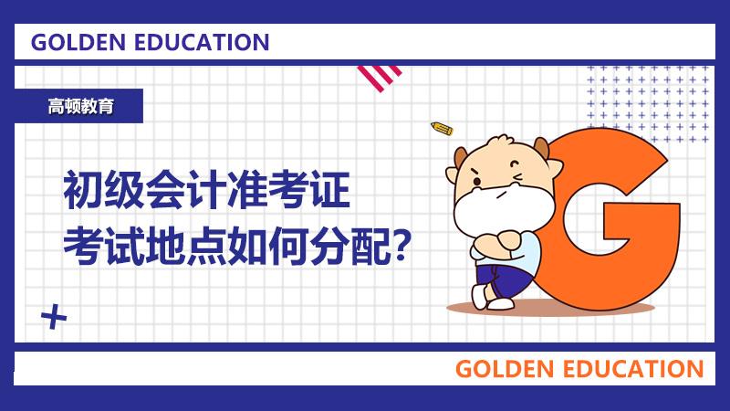 初级会计准考证考试地点是如何分配的?