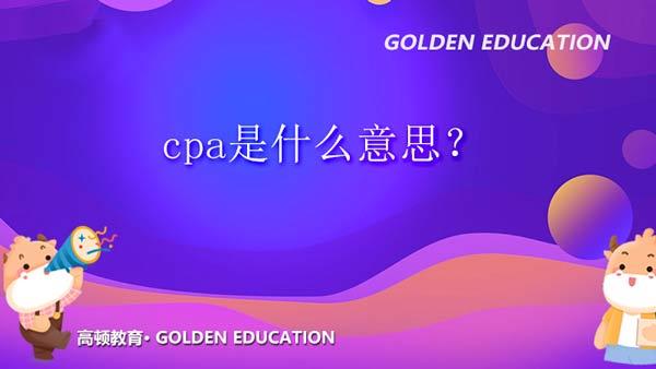 cpa是什么意思?了解cpa的含义!