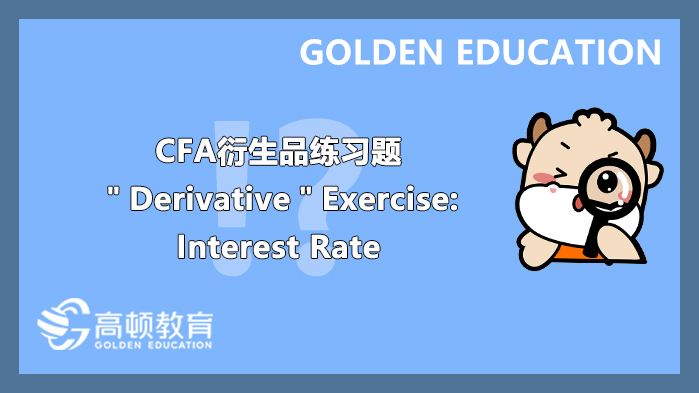 """CFA衍生品练习题""""Derivative""""Exercise:interest rate"""