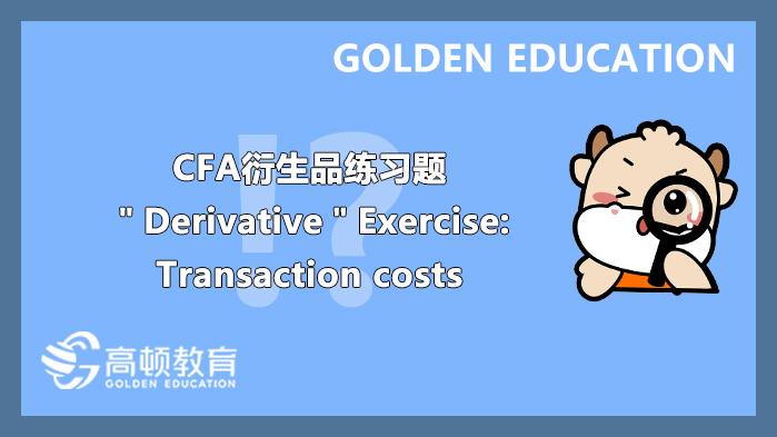 """CFA衍生品练习题""""Derivative""""Exercise:Transaction costs"""