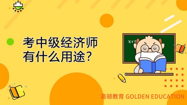 考中级经济师有什么用途?为什么越早考越好?