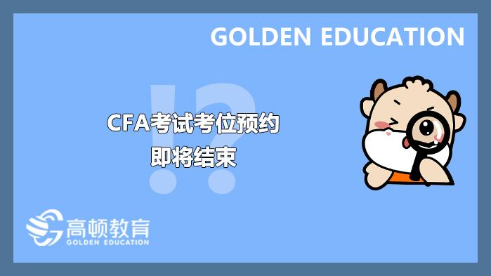 2021年7月CFA考试考位预约即将结束!