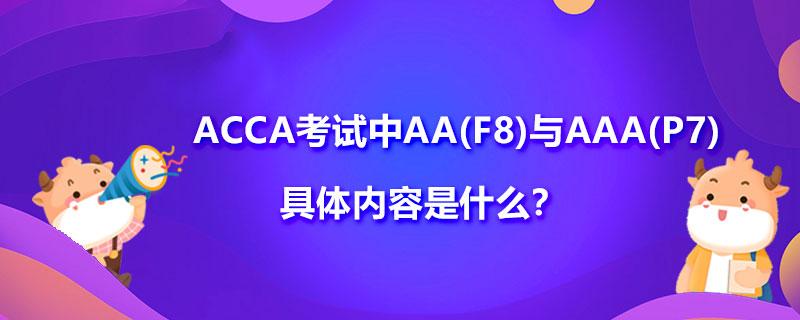ACCA考试中AA(F8)与AAA(P7)具体内容是什么?