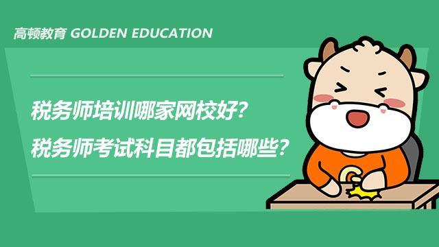 税务师培训哪家网校好?税务师考试科目都包括哪些?