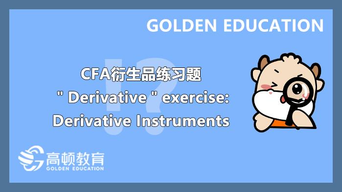 "CFA衍生品练习题""Derivative""exercise:Derivative Instruments"