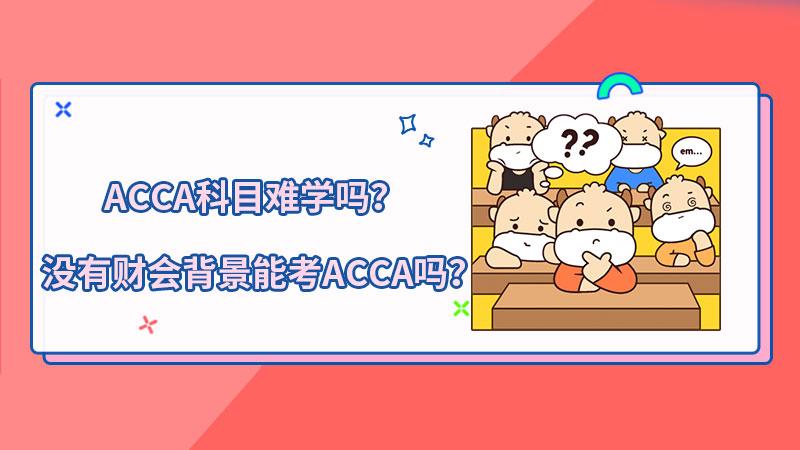 ACCA考试科目难学吗?没有财会背景能考ACCA吗?