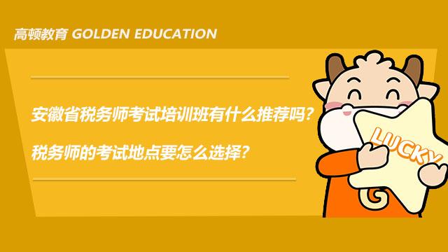 安徽省税务师考试培训班有什么推荐吗?税务师的考试地点要怎么选择?