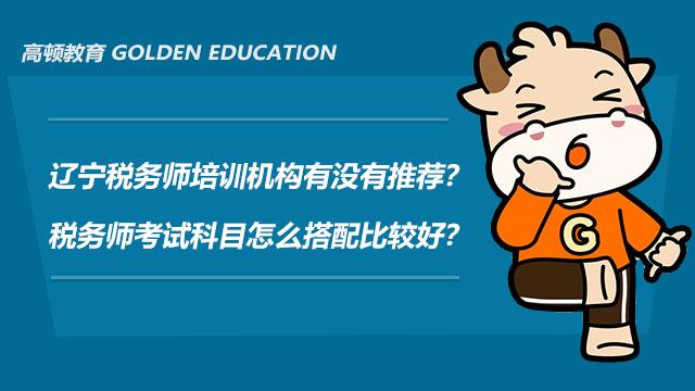辽宁税务师培训机构有没有推荐?税务师考试科目怎么搭配比较好?