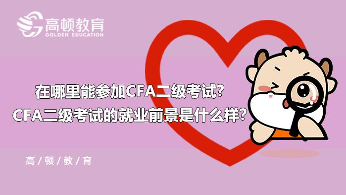 2021年在哪里能参加CFA二级考试?CFA二级考试的就业前景是什么样?