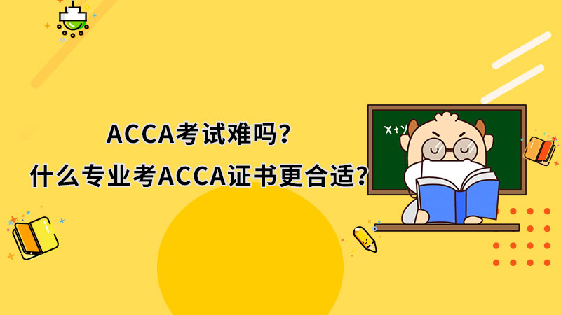 ACCA考试难吗?什么专业考ACCA证书更合适?