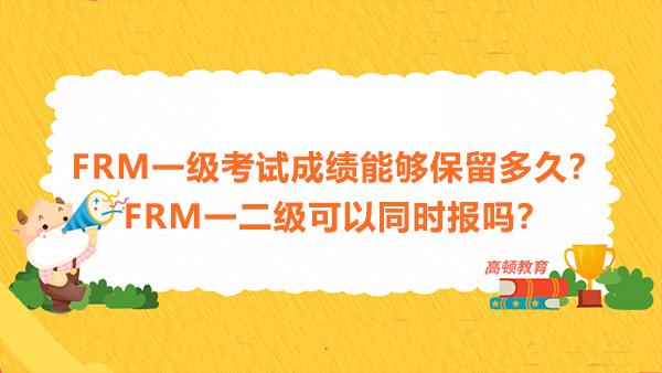 FRM一级考试成绩能够保留多久?FRM一二级可以同时报吗?