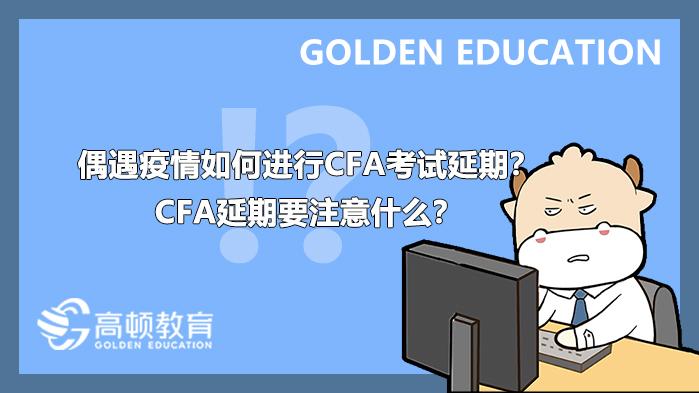 偶遇疫情,如何进行CFA考试延期?CFA延期要注意什么?