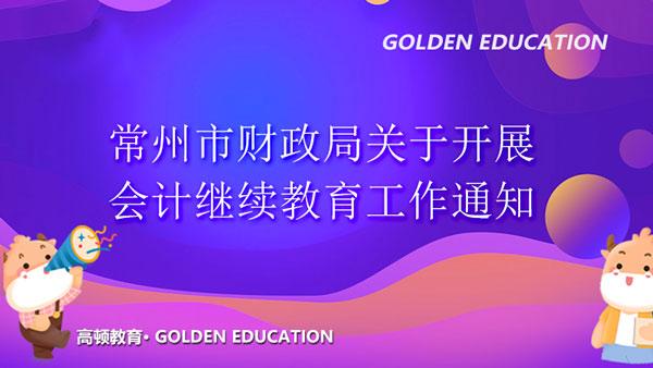 江苏常州市财政局关于开展2021年度会计专业技术人员继续教育工作通知