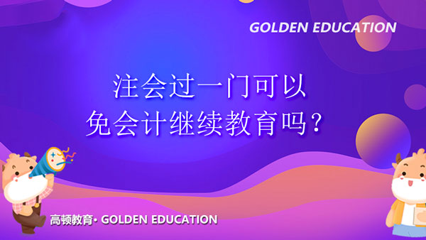 注会过一门可以免会计继续教育吗?cpa过一门怎么抵继续教育?