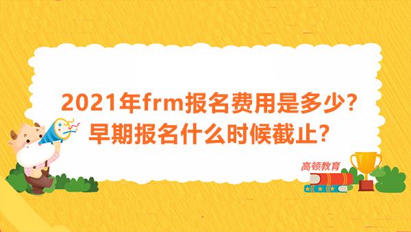 2021年frm报名费用是多少?早期报名什么时候截止?