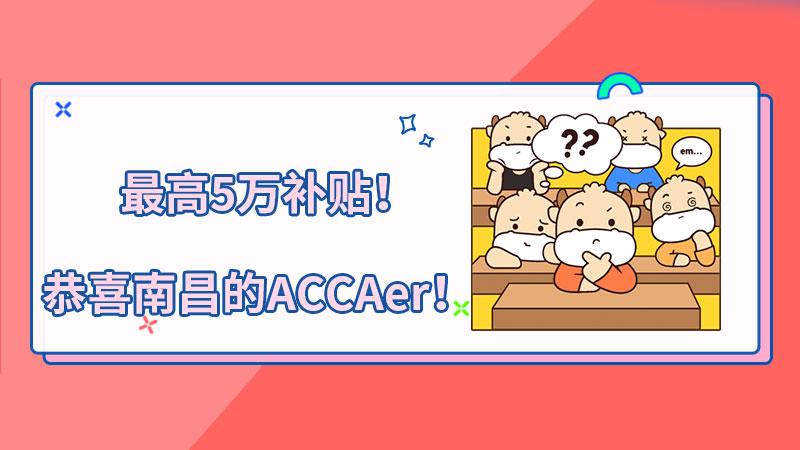 最高5万补贴!恭喜南昌的ACCAer!