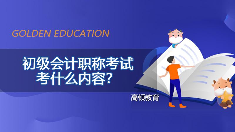 2021年初级会计职称考试考什么内容?