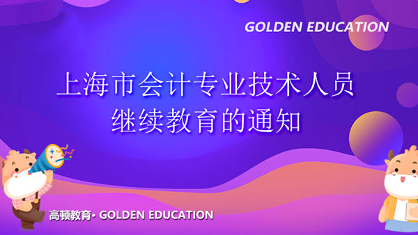 关于组织开展2021年上海市会计专业技术人员继续教育的通知