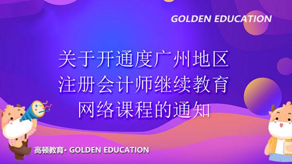关于开通2021年度广州地区注册会计师继续教育网络课程的通知