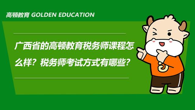 广西省的高顿教育税务师课程怎么样?税务师考试方式有哪些?