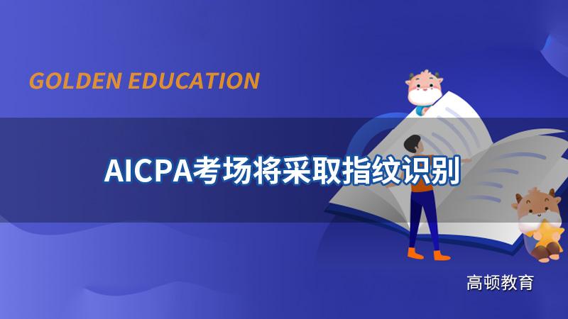AICPA考场2021Q3考季将采取指纹识别