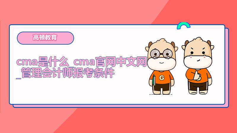cma是什么_cma官网中文网_管理会计师报考条件
