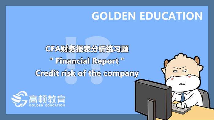"CFA财务报表分析练习题""Financial Report"":Credit risk of the company"