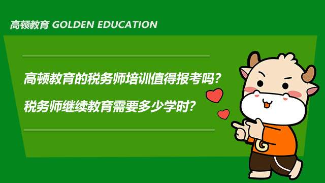 高顿教育的税务师培训值得报考吗?税务师继续教育需要多少学时?