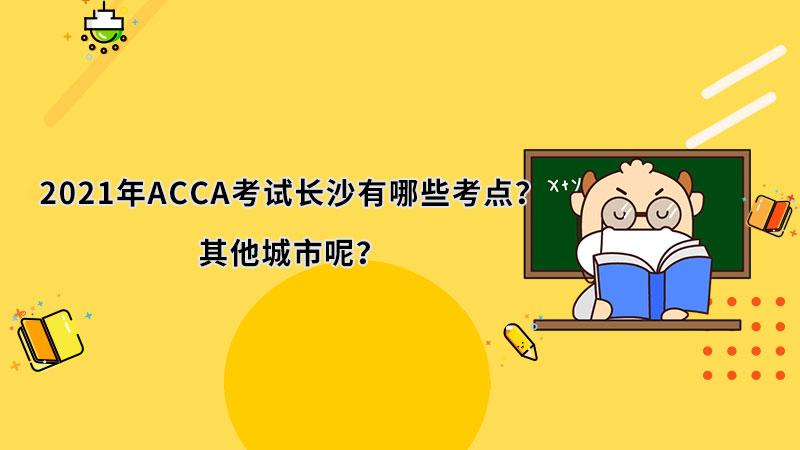 2021年ACCA考试长沙有哪些考点?其他城市呢?