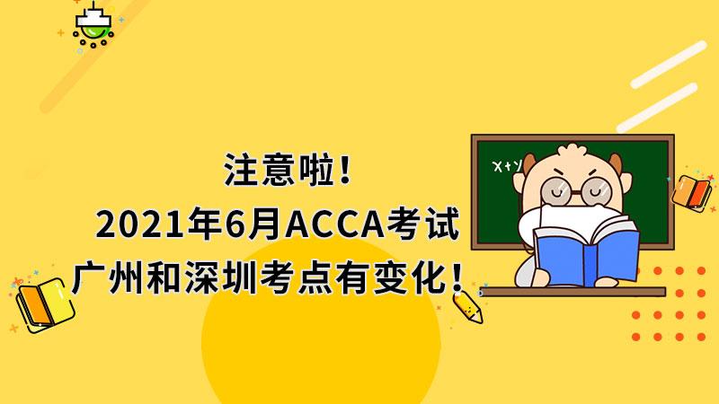 注意啦!2021年6月ACCA考试广州和深圳考点有变化!
