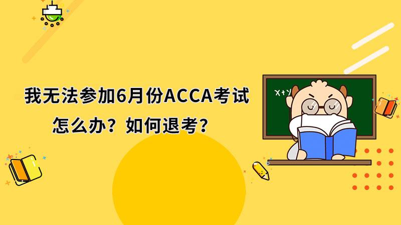 我无法参加6月份ACCA考试,怎么办?如何退考?