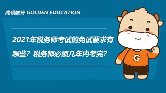 2021年税务师考试的免试要求有哪些?税务师必须几年内考完?