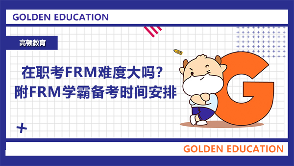 在职考FRM难度大吗?附FRM学霸备考时间安排
