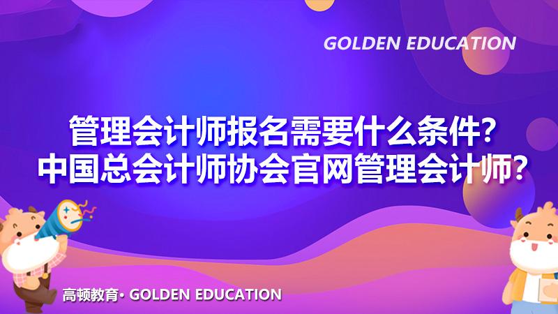 管理会计师报名需要什么条件?中国总会计师协会官网管理会计师?