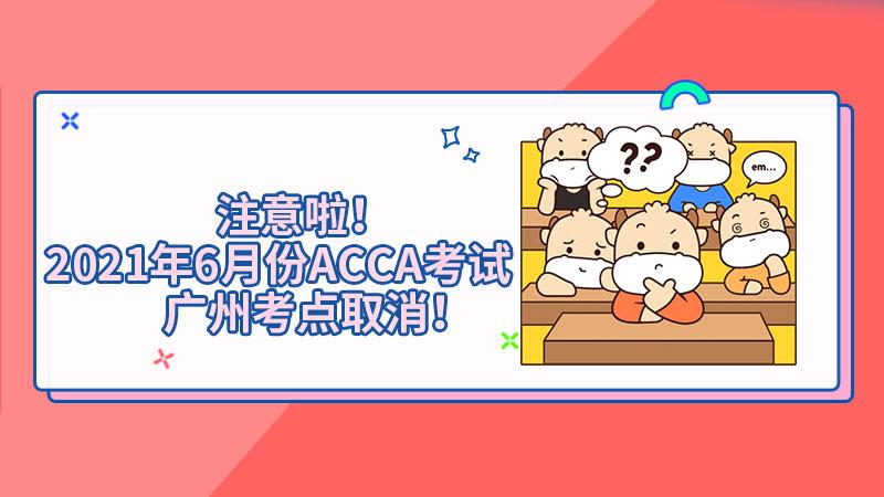 注意啦!2021年6月份ACCA考试广州考点取消!