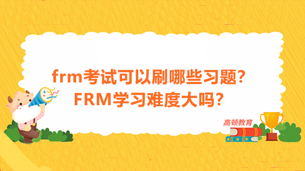 frm考试可以刷哪些习题?FRM学习难度大吗?