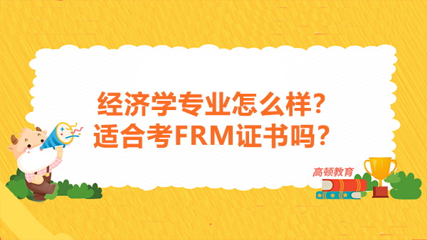 经济学专业怎么样?适合考FRM证书吗?
