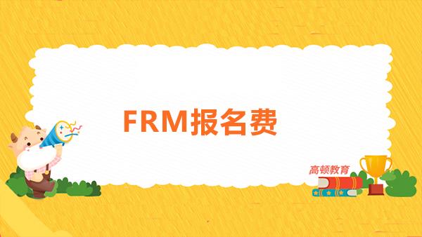 2021年FRM11月報名費多少錢?FRM報名流程是什么?