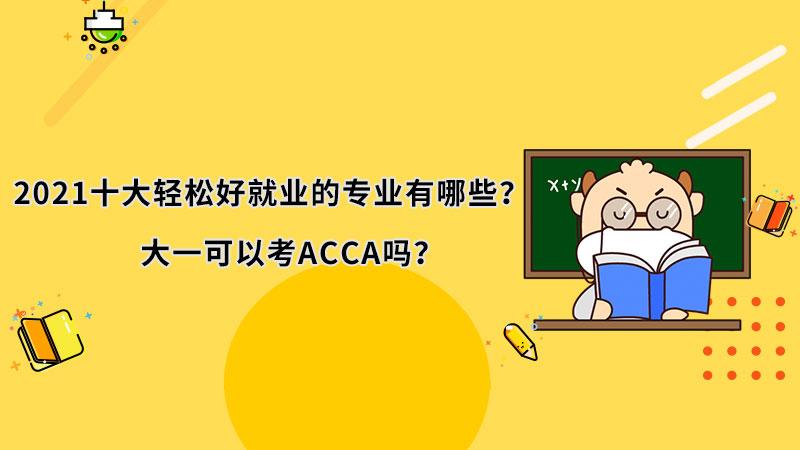 2021十大轻松好就业的专业有哪些?大一可以考ACCA吗?