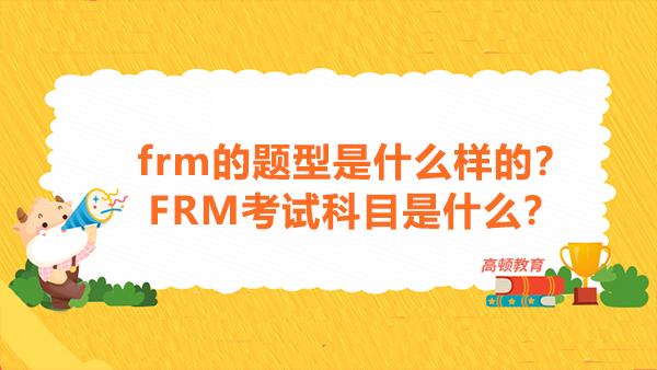 2021年frm的题型是什么样的?FRM考试科目是什么?
