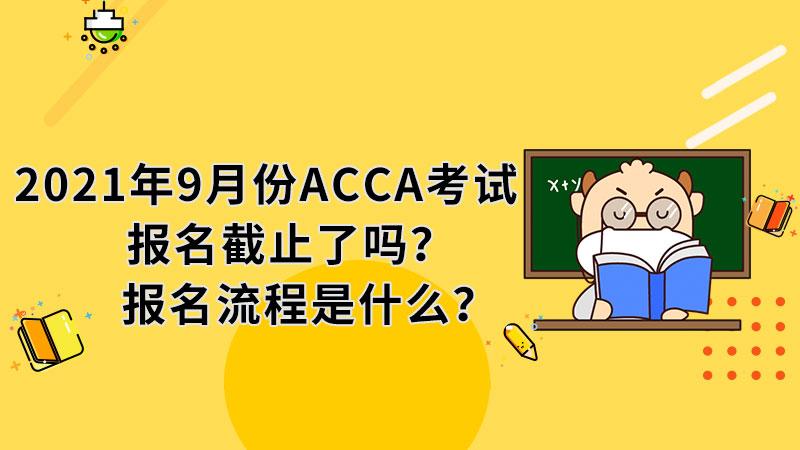 2021年9月份ACCA考试报名截止了吗?报名流程是什么?