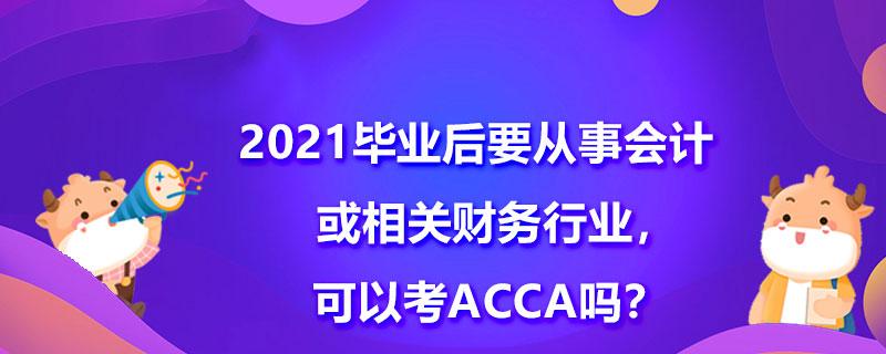 2021毕业后要从事会计或相关财务行业,可以考ACCA吗?