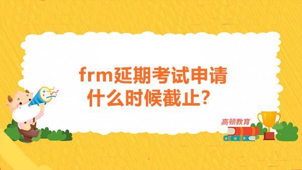frm延期考试申请什么时候截止?