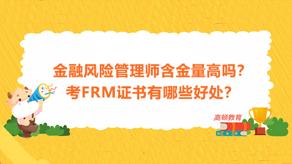 金融风险管理师含金量高吗?考FRM证书有哪些好处?