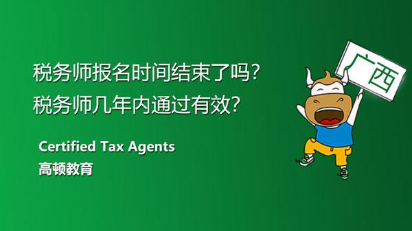 广西税务师报名时间结束了吗?税务师几年内通过有效?