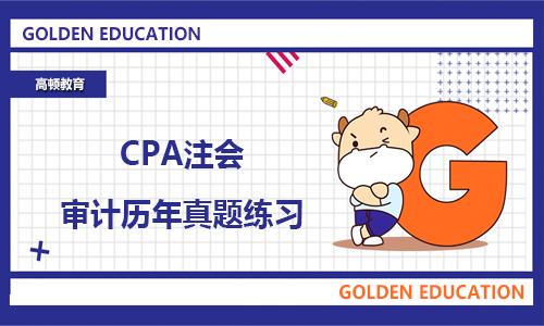 2021年CPA注会审计历年真题练习!附解析答案!