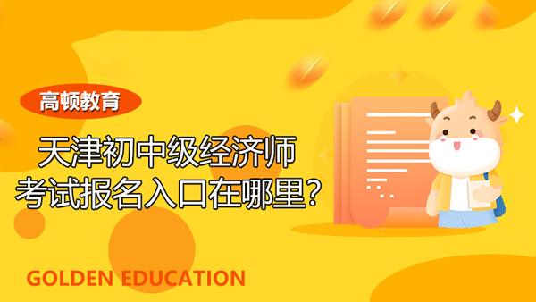 天津2021年初中级经济师考试报名入口在哪里?