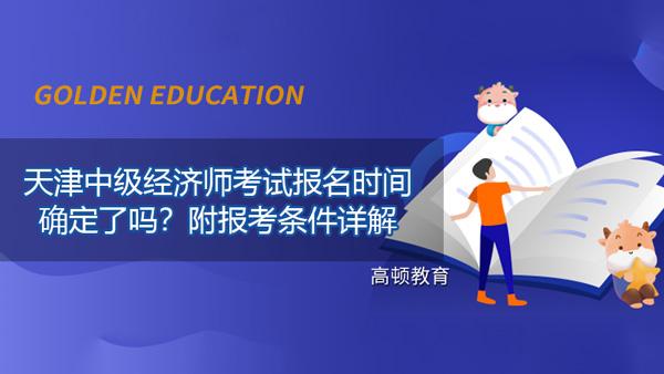 2021年天津中级经济师考试报名时间确定了吗?附报考条件详解